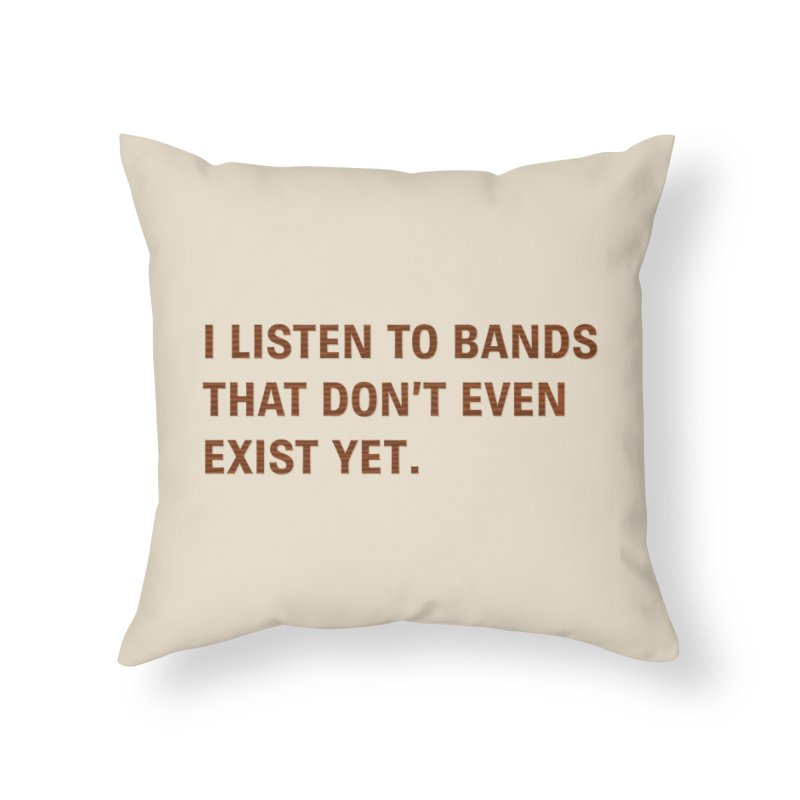 I Listen to Bands That Don't Even Exist Yet. Home Throw Pillow by Threadless Artist Shop