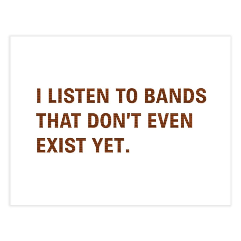 I Listen to Bands That Don't Even Exist Yet. Home Fine Art Print by Threadless Artist Shop