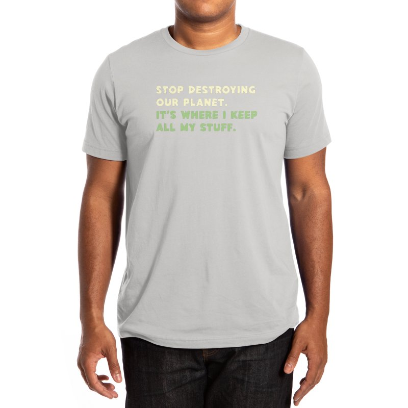 Stop destroying our planet. It's where I keep... Men's T-Shirt by Threadless Artist Shop