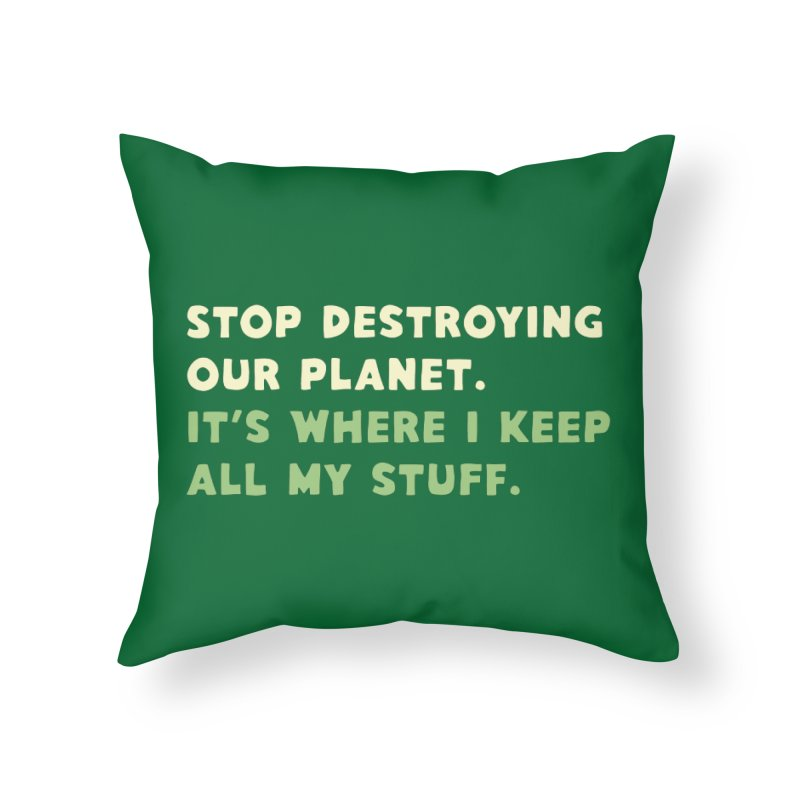 Stop destroying our planet. It's where I keep... Home Throw Pillow by Threadless Artist Shop