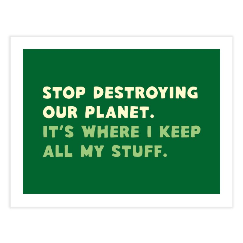 Stop destroying our planet. It's where I keep... Home Fine Art Print by Threadless Artist Shop