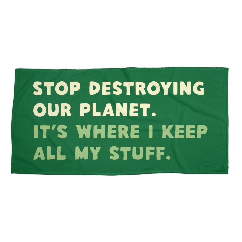 Stop destroying our planet. It's where I keep... Accessories Beach Towel by Threadless Artist Shop