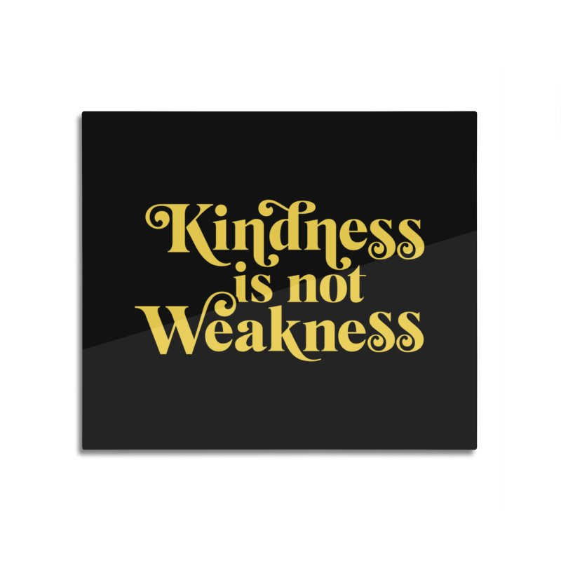 Kindness is not Weakness Home Mounted Aluminum Print by Threadless Artist Shop