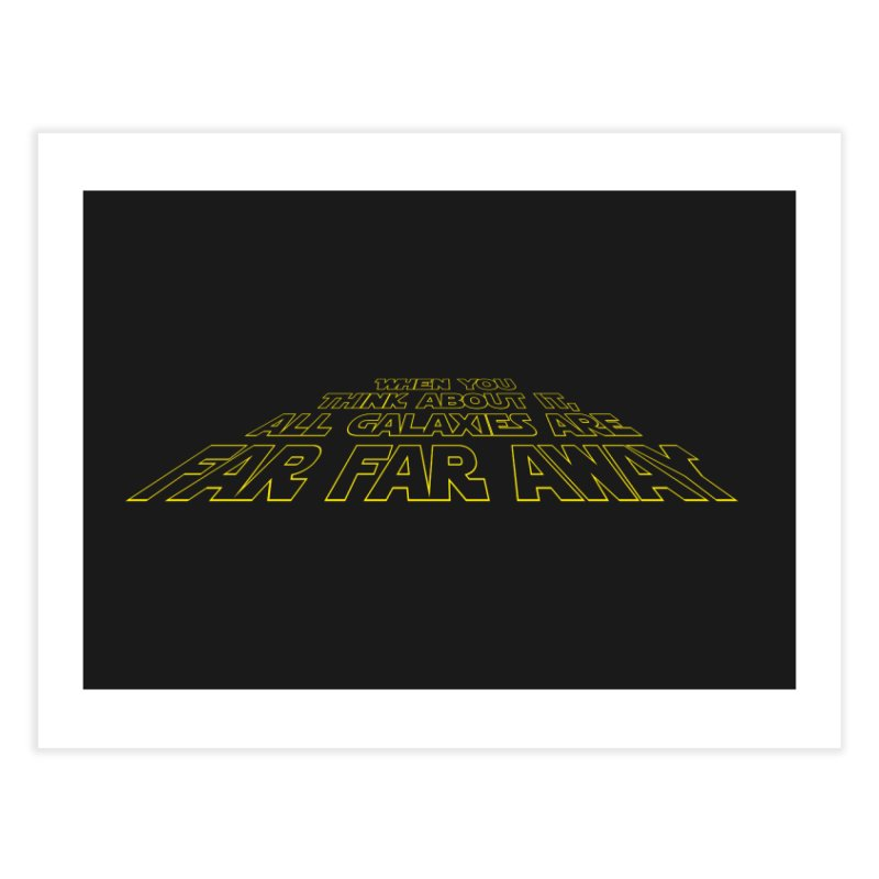 When You Think About It, All Galaxies Are Far, Far, Away Home Fine Art Print by Threadless Artist Shop