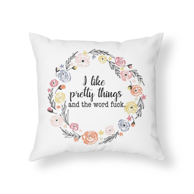 I like pretty things and the word fuck. Home Throw Pillow by Threadless Artist Shop