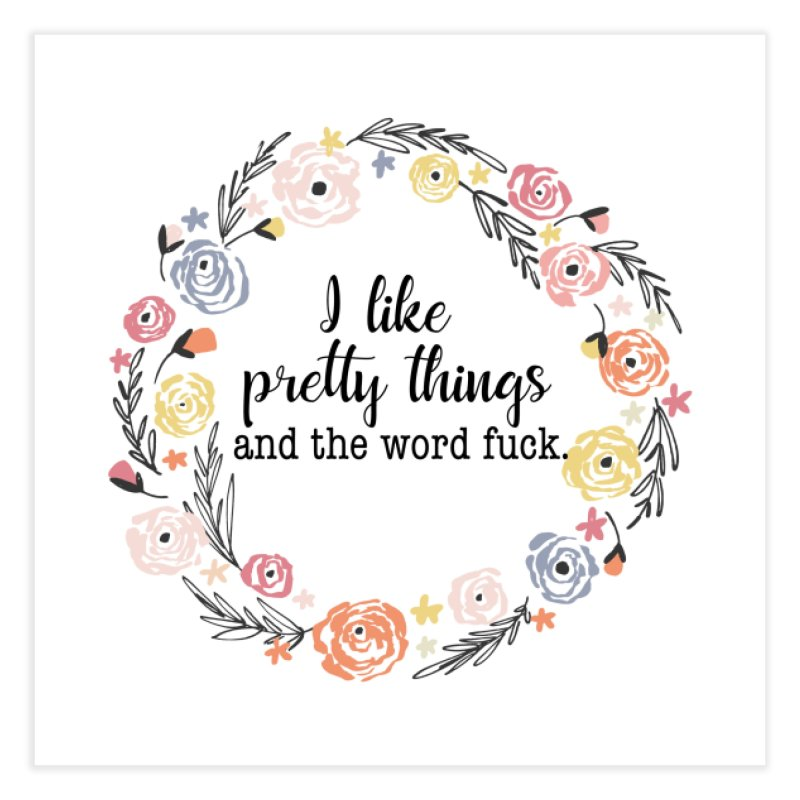 I like pretty things and the word fuck. Home Fine Art Print by Threadless Artist Shop