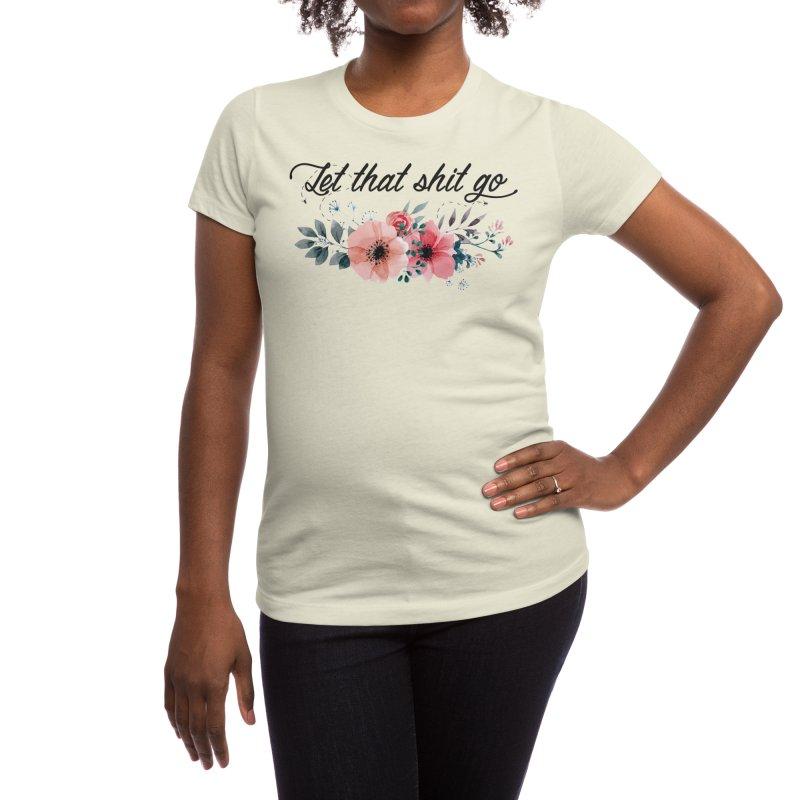 Let that shit go Women's T-Shirt by Threadless Artist Shop