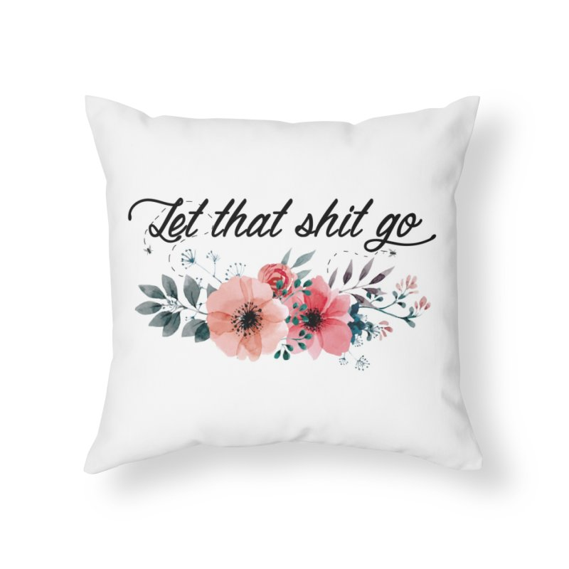 Let that shit go Home Throw Pillow by Threadless Artist Shop