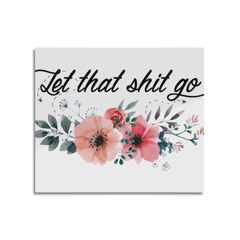 Let that shit go Home Mounted Acrylic Print by Threadless Artist Shop