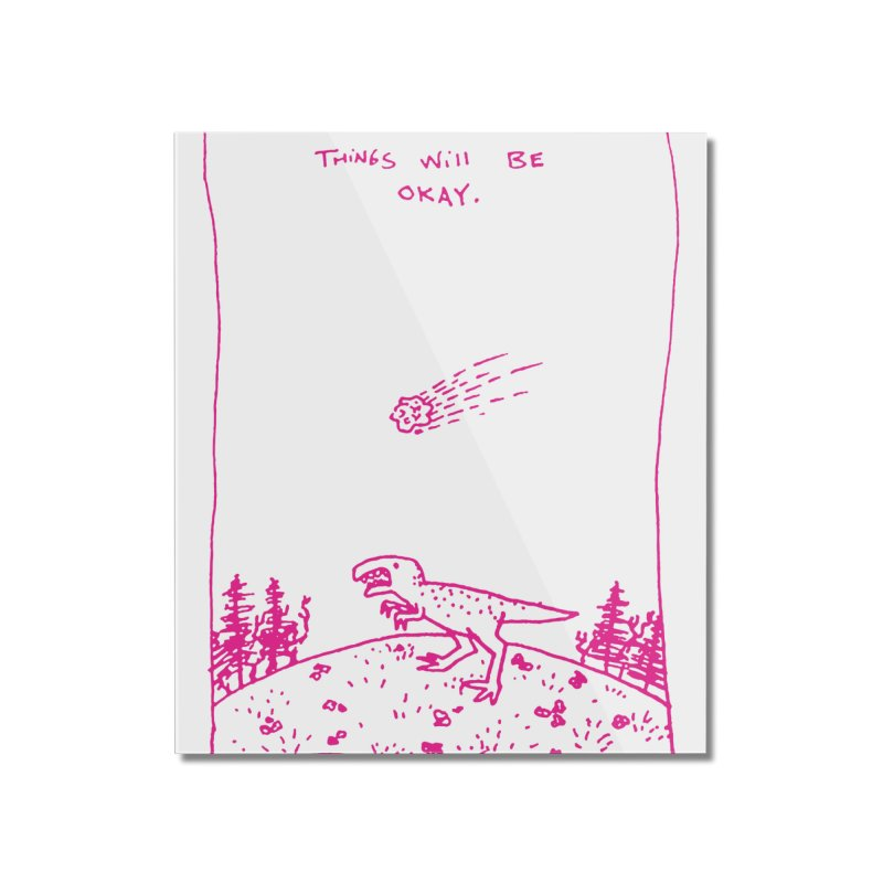 Things Will Be Okay Home Mounted Acrylic Print by Threadless Artist Shop