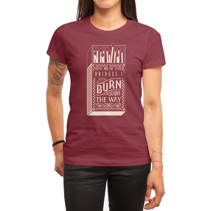 May the bridges I burn... Women's T-Shirt by Threadless Artist Shop
