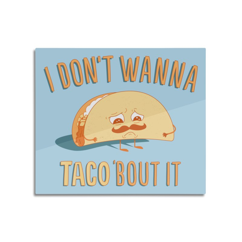 I Don't Wanna Taco 'Bout It Home Mounted Acrylic Print by Threadless Artist Shop