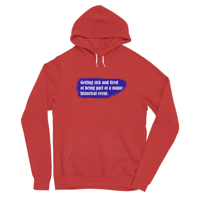 Getting sick and tired of being part of a major historical event Men's Pullover Hoody by tiikae's Shop