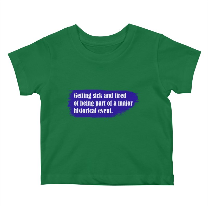 Getting sick and tired of being part of a major historical event Kids Baby T-Shirt by tiikae's Shop
