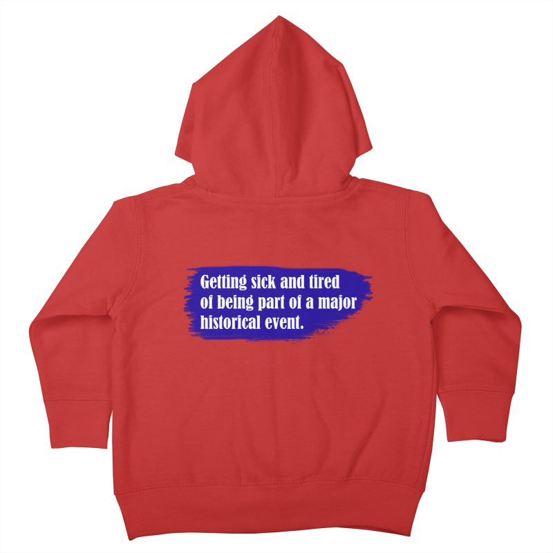 Getting sick and tired of being part of a major historical event Kids Toddler Zip-Up Hoody by tiikae's Shop