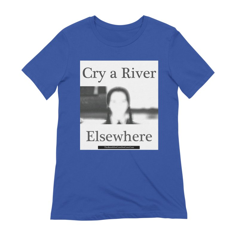 Cry a River Elsewhere Women's Extra Soft T-Shirt by thebombdotcomdotcom.com