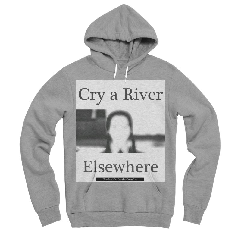 Cry a River Elsewhere Men's Sponge Fleece Pullover Hoody by thebombdotcomdotcom.com