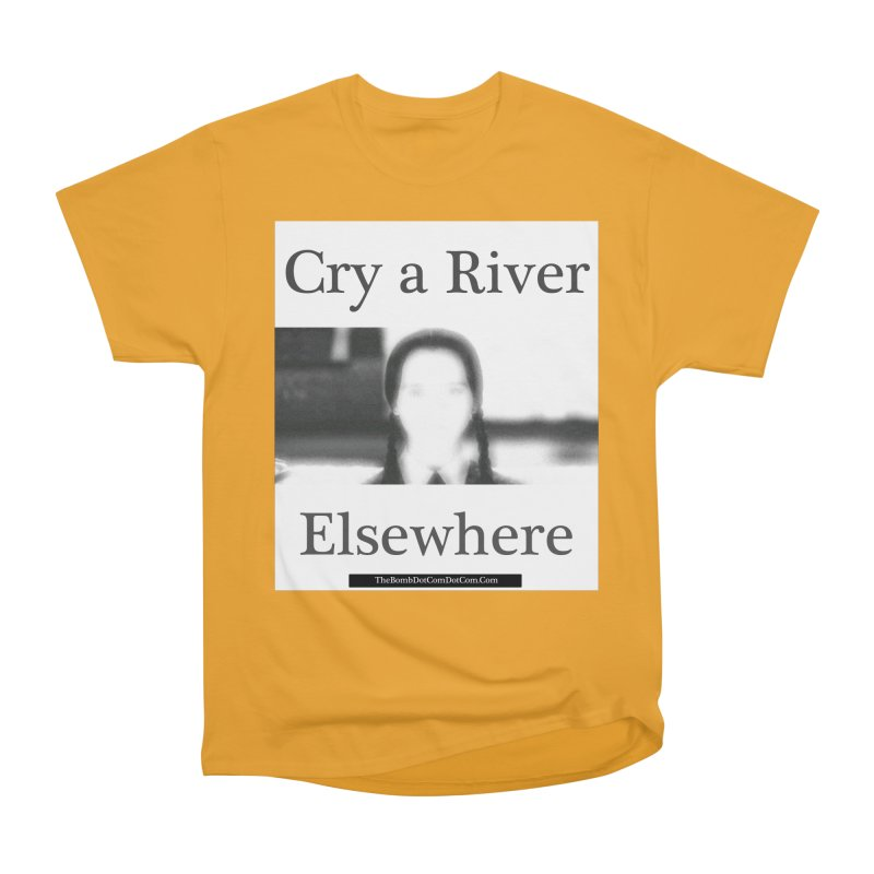 Cry a River Elsewhere Women's Heavyweight Unisex T-Shirt by thebombdotcomdotcom.com