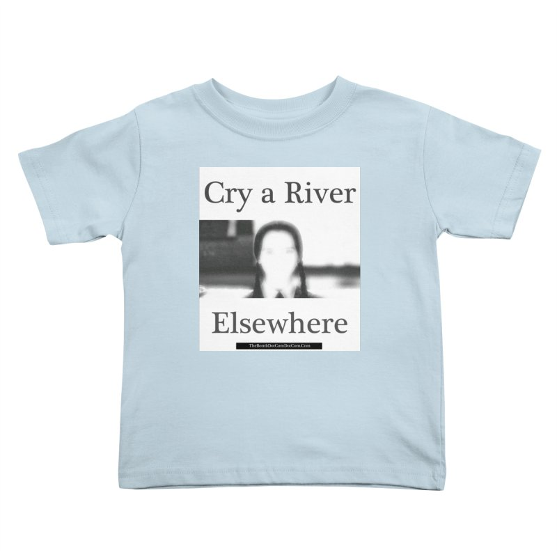 Cry a River Elsewhere Kids Toddler T-Shirt by thebombdotcomdotcom.com