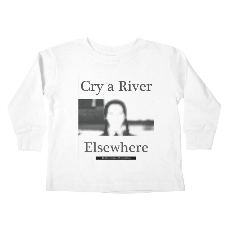 Cry a River Elsewhere Kids Toddler Longsleeve T-Shirt by thebombdotcomdotcom.com
