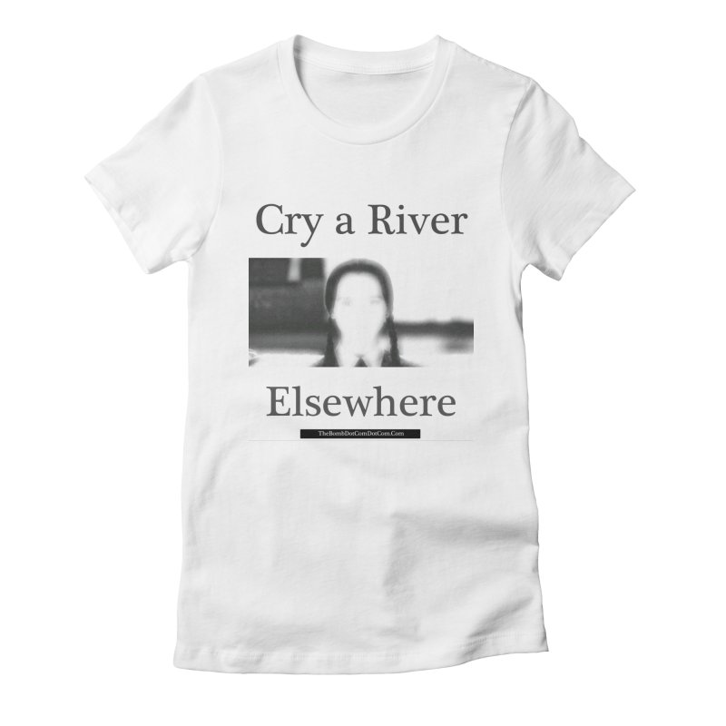 Cry a River Elsewhere Women's Fitted T-Shirt by thebombdotcomdotcom.com