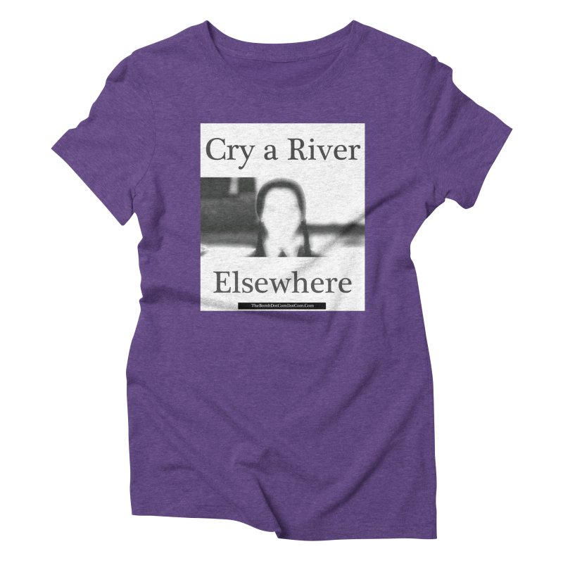 Cry a River Elsewhere Women's Triblend T-Shirt by thebombdotcomdotcom.com