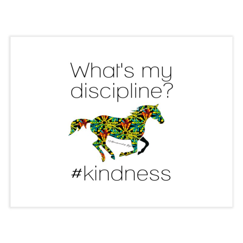 What's my Discipline? Kindness TKH Home Fine Art Print by tkhorsemanship's Artist Shop