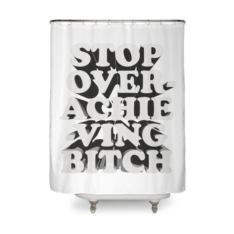 Stop Overachieving Bitch Home Shower Curtain by Toban Nichols Studio