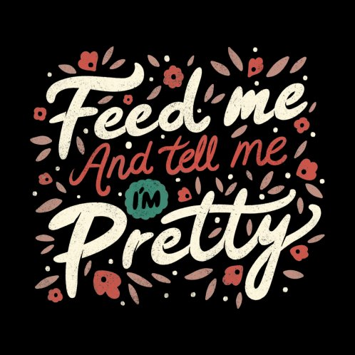 Design for Feed Me And Tell Me I'm Pretty Quote