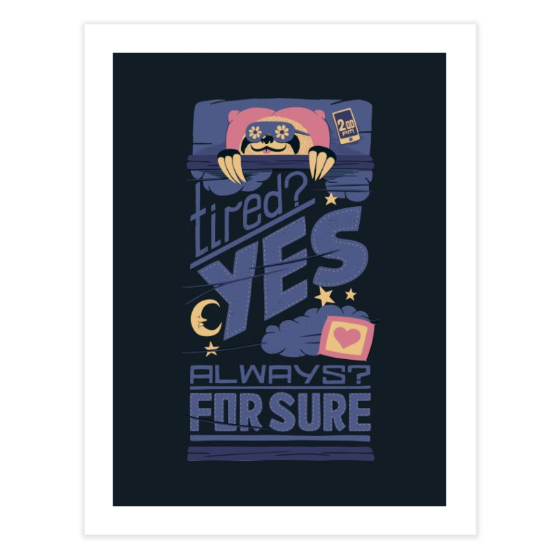 Tired? Yes. Always? For Sure. Home Fine Art Print by Tobe Fonseca's Artist Shop