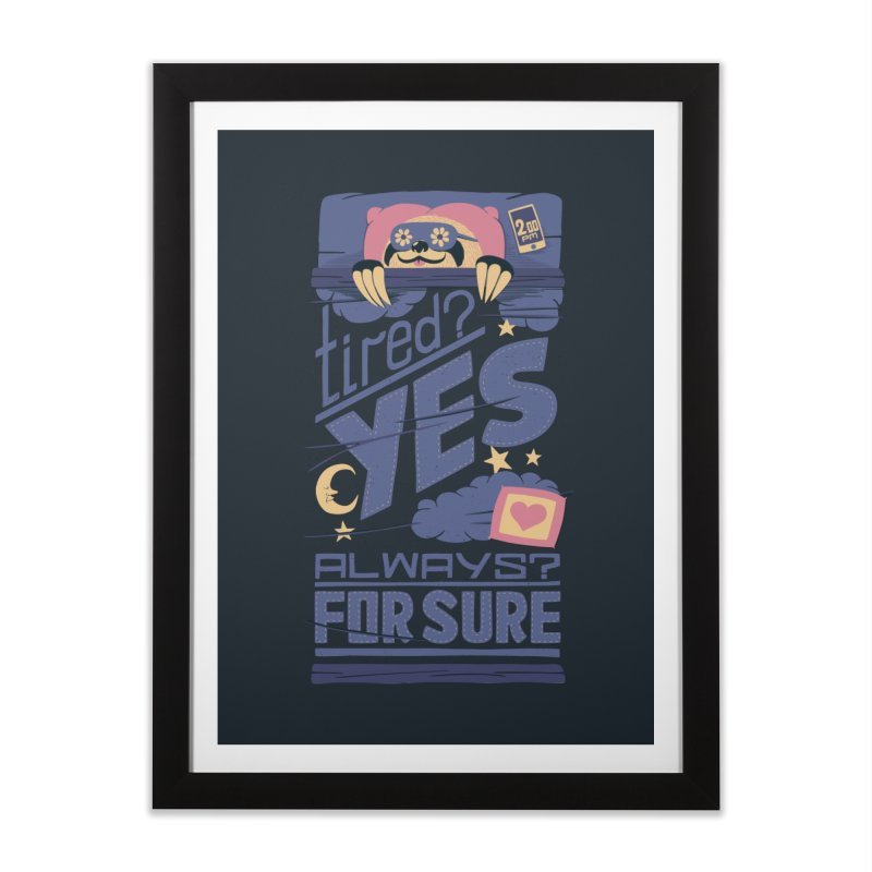 Tired? Yes. Always? For Sure. Home Framed Fine Art Print by Tobe Fonseca's Artist Shop