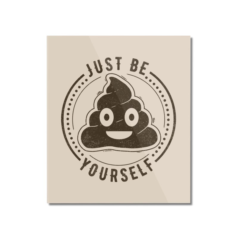 Just Be Yourself Poo Home Mounted Acrylic Print by Tobe Fonseca's Artist Shop