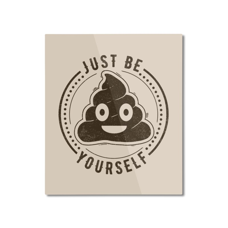 Just Be Yourself Poo Home Mounted Aluminum Print by Tobe Fonseca's Artist Shop