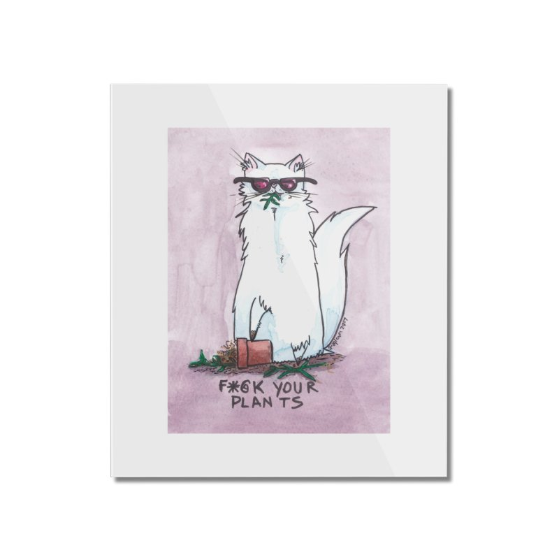 F*@ck Your Plants Home Mounted Acrylic Print by Toe Beans Cat Cafe Online Shop