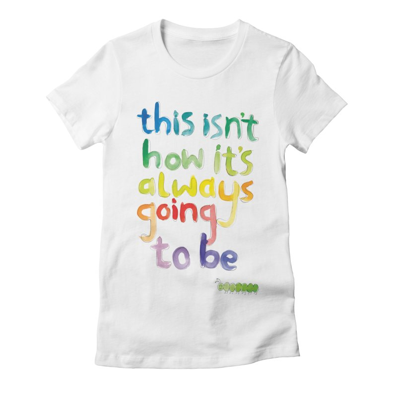 This isn't how it's always going to be Women's T-Shirt by tonteau's Artist Shop