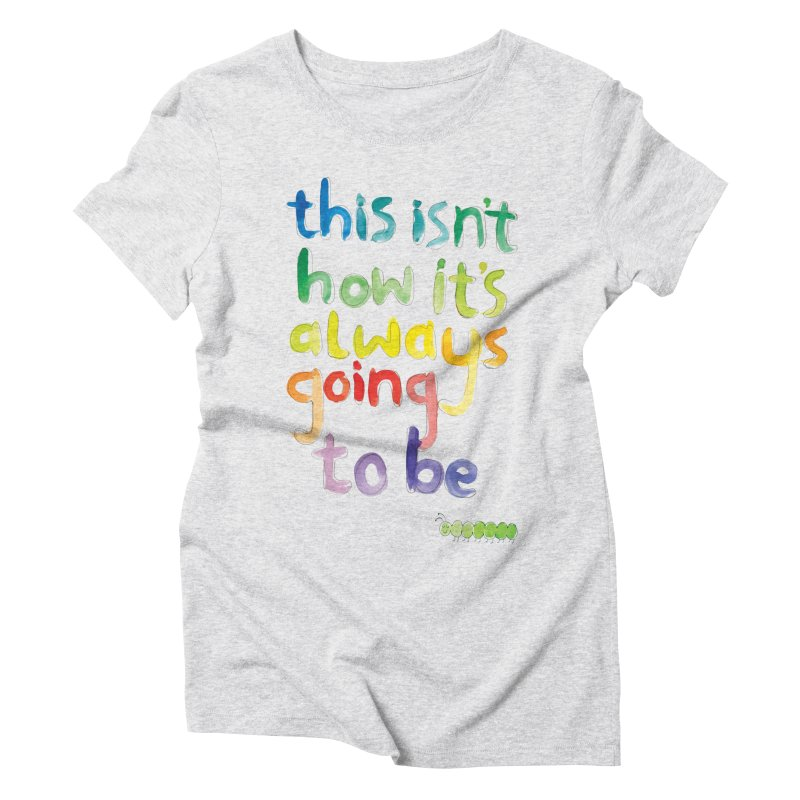 This isn't how it's always going to be Women's Triblend T-shirt by tonteau's Artist Shop