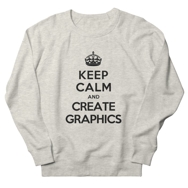 Keep Calm and Create Graphics Men's Sweatshirt by tonydesign's Artist Shop