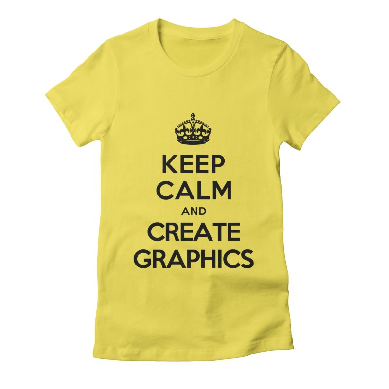 Keep Calm and Create Graphics Women's Fitted T-Shirt by tonydesign's Artist Shop
