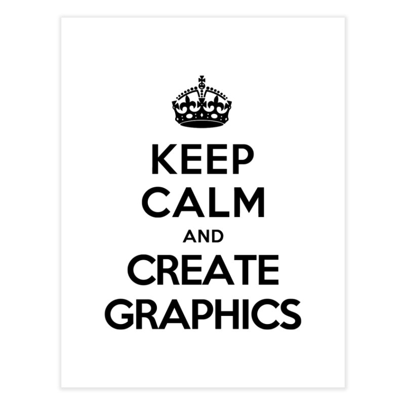 Keep Calm and Create Graphics Home Fine Art Print by tonydesign's Artist Shop