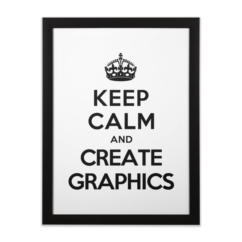 Keep Calm and Create Graphics Home Framed Fine Art Print by tonydesign's Artist Shop