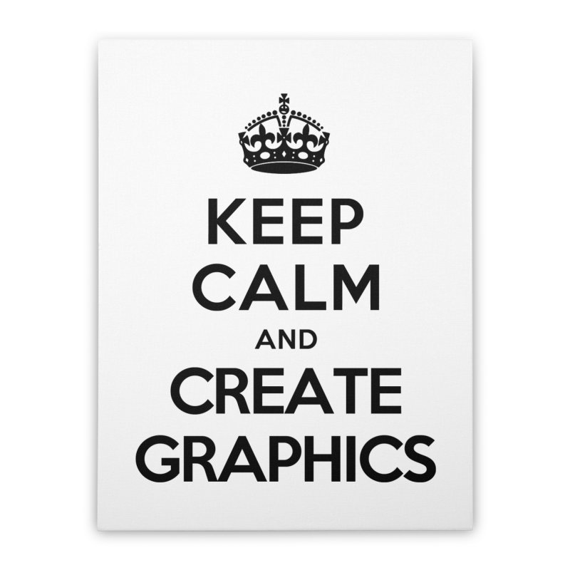 Keep Calm and Create Graphics Home Stretched Canvas by tonydesign's Artist Shop