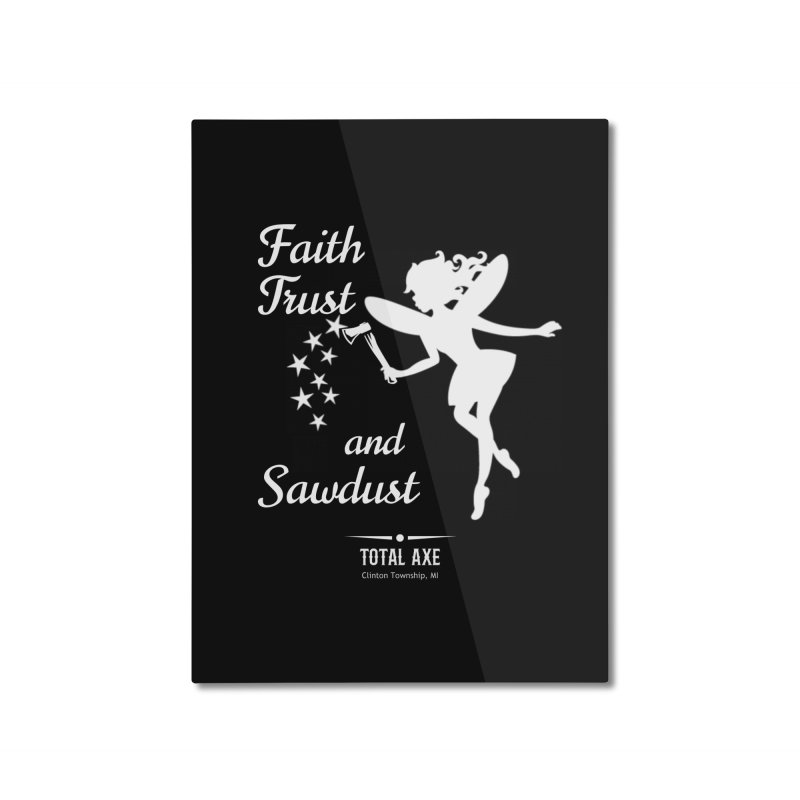 Faith Trust and Sawdust (White Print) Home Mounted Aluminum Print by Total Axe Throwing Online Shop