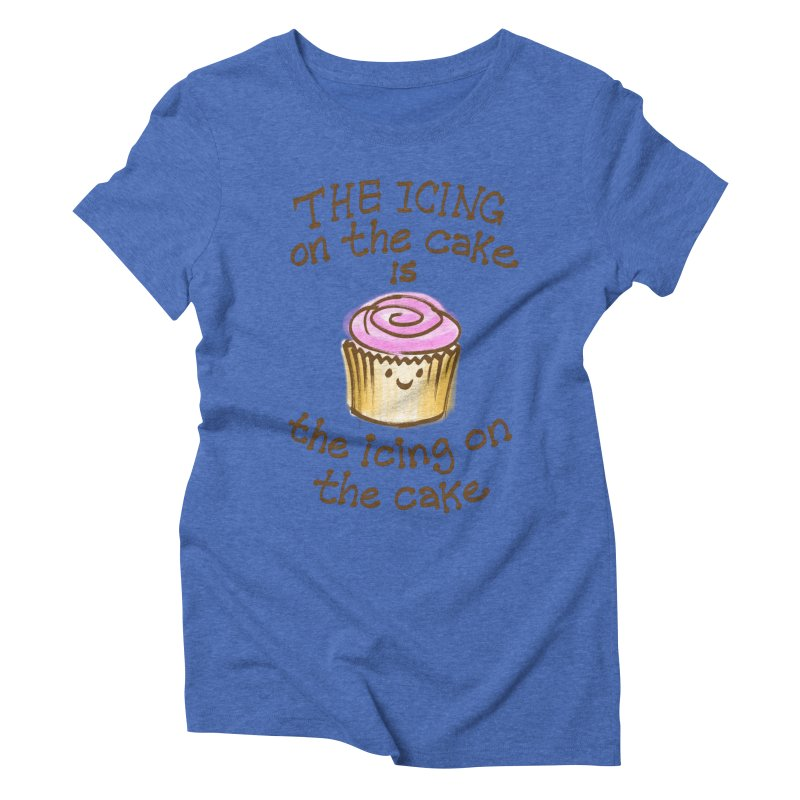 The Icing on the Cake Women's Triblend T-shirt by totalbabycakes's Artist Shop
