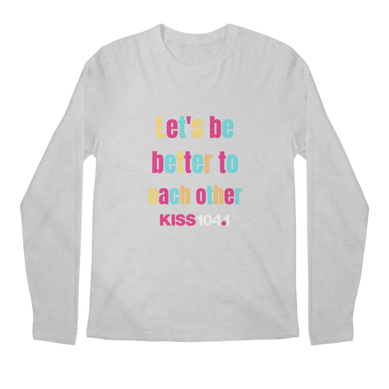 Be Better to Each Other - Kiss 104 Men's Longsleeve T-Shirt by townsquarebinghamton's Artist Shop