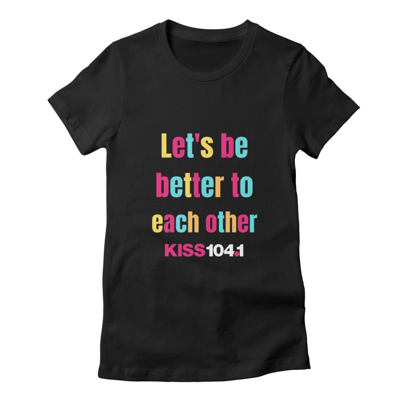 Be Better to Each Other - Kiss 104 Women's T-Shirt by townsquarebinghamton's Artist Shop