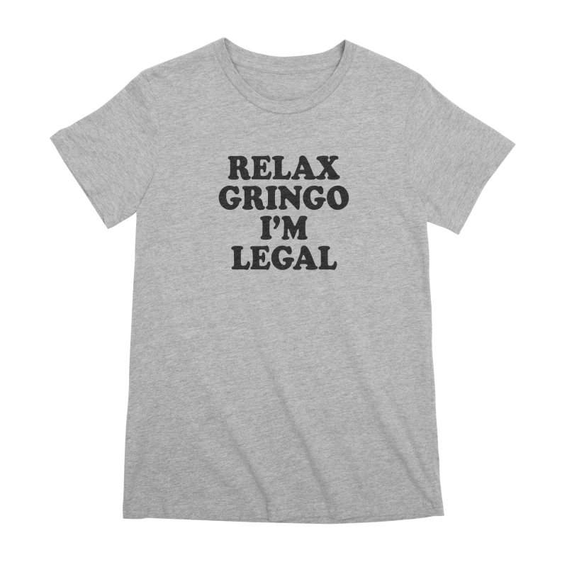 Relax Gringo I'm Legal Women's Premium T-Shirt by Toxic Onion