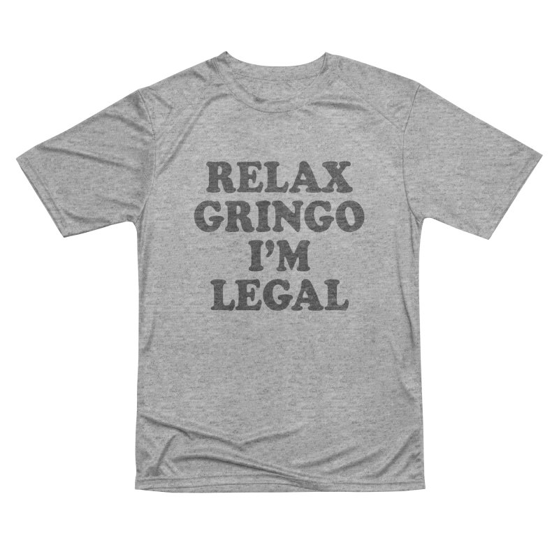 Relax Gringo I'm Legal Women's Performance Unisex T-Shirt by Toxic Onion