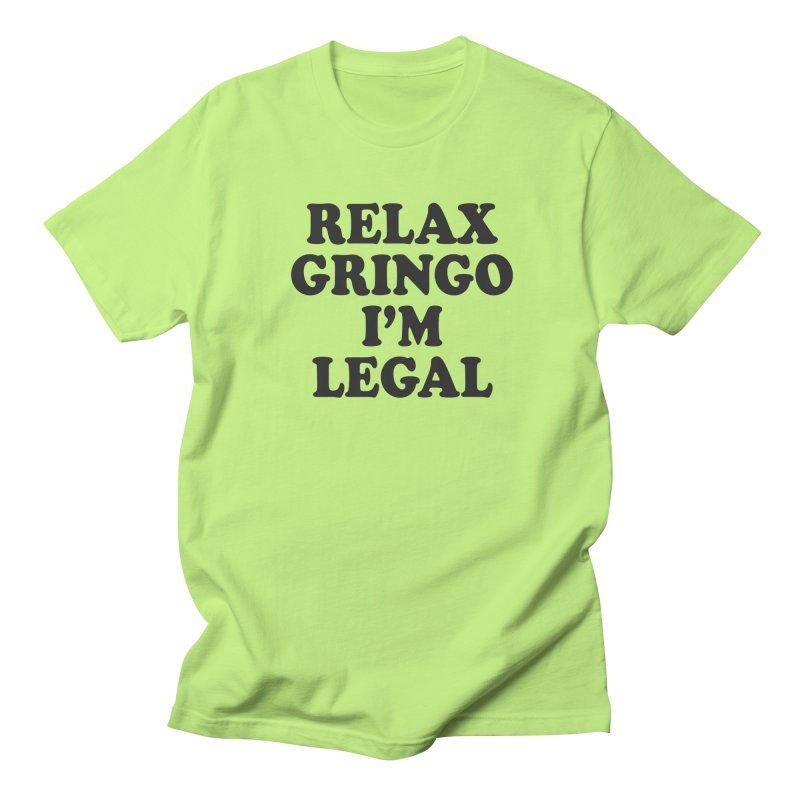 Relax Gringo I'm Legal Women's Regular Unisex T-Shirt by Toxic Onion