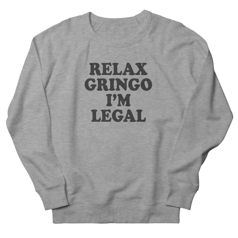 Relax Gringo I'm Legal Women's French Terry Sweatshirt by Toxic Onion
