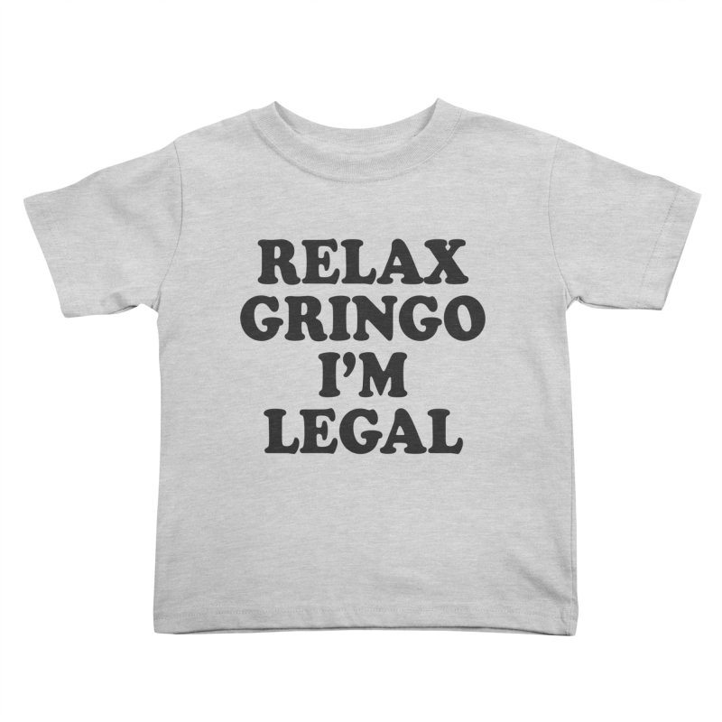 Relax Gringo I'm Legal Kids Toddler T-Shirt by Toxic Onion